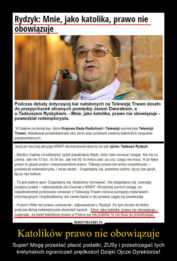 Katolików prawo nie obowiązuje – Super! Mogę przestać płacić podatki, ZUSy i przestrzegać tych kretyńskich ograniczeń prędkości! Dzięki Ojcze Dyrektorze!