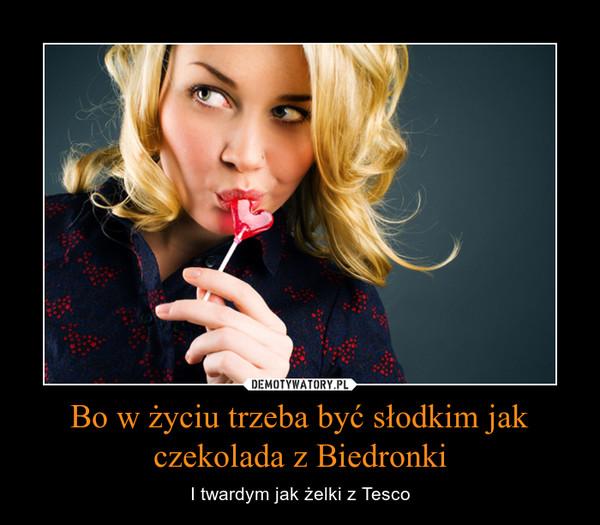 Bo w życiu trzeba być słodkim jak czekolada z Biedronki – I twardym jak żelki z Tesco