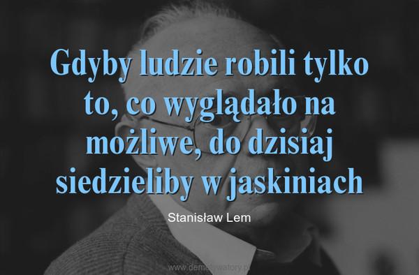 Gdyby ludzie robili tylko to, co wyglądało na możliwe, do dzisiaj siedzieliby w jaskiniach – Stanisław Lem