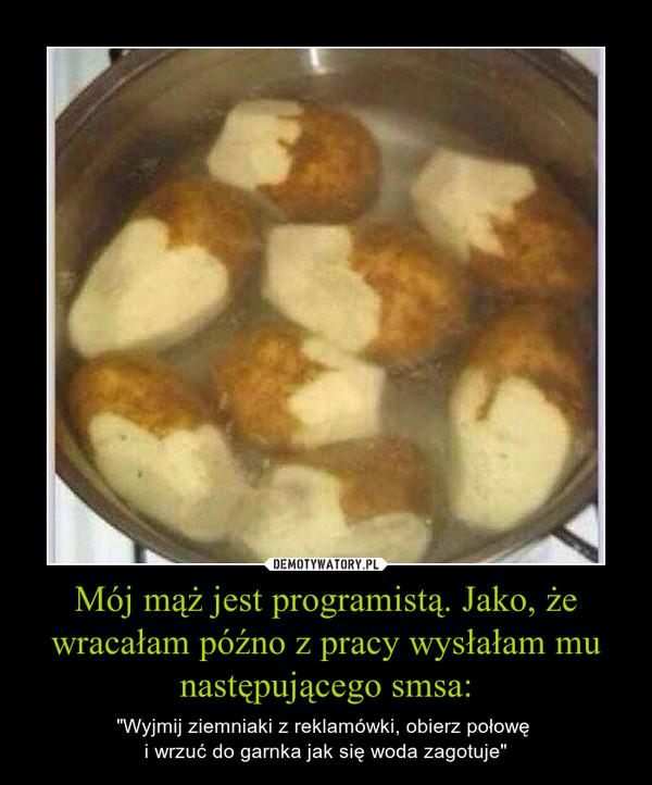 """Mój mąż jest programistą. Jako, że wracałam późno z pracy wysłałam mu następującego smsa: – """"Wyjmij ziemniaki z reklamówki, obierz połowę i wrzuć do garnka jak się woda zagotuje"""""""