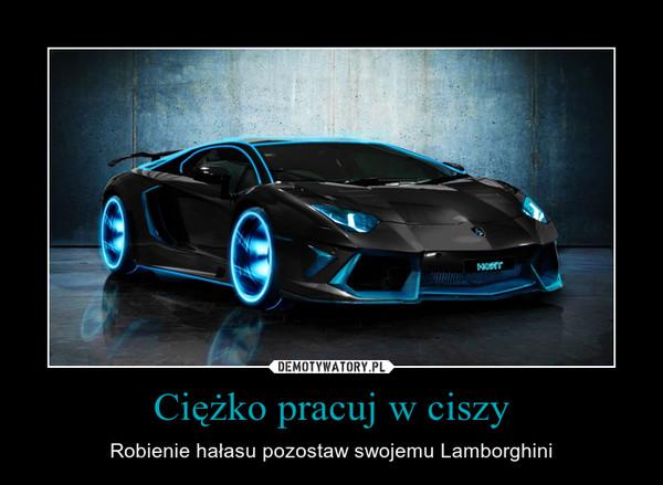 Ciężko pracuj w ciszy – Robienie hałasu pozostaw swojemu Lamborghini
