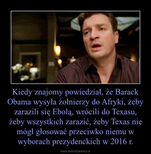 Kiedy znajomy powiedział, że Barack Obama wysyła żołnierzy do Afryki, żeby zarazili się Ebolą, wrócili do Texasu, żeby wszystkich zarazić, żeby Texas nie mógł głosować przeciwko niemu w wyborach prezydenckich w 2016 r. –