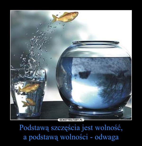 Podstawą szczęścia jest wolność,a podstawą wolności - odwaga –