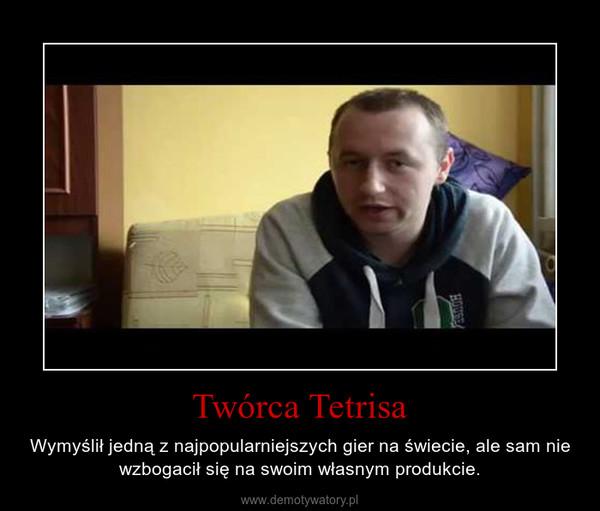 Twórca Tetrisa – Wymyślił jedną z najpopularniejszych gier na świecie, ale sam nie wzbogacił się na swoim własnym produkcie.
