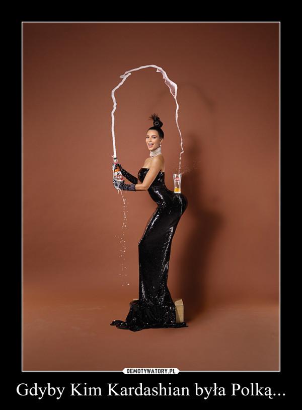 Gdyby Kim Kardashian była Polką... –