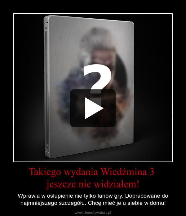 Takiego wydania Wiedźmina 3  jeszcze nie widziałem!