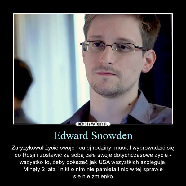 Edward Snowden – Zaryzykował życie swoje i całej rodziny, musiał wyprowadzić się do Rosji i zostawić za sobą całe swoje dotychczasowe życie - wszystko to, żeby pokazać jak USA wszystkich szpieguje.Minęły 2 lata i nikt o nim nie pamięta i nic w tej sprawiesię nie zmieniło