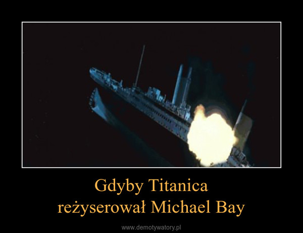 Gdyby Titanicareżyserował Michael Bay –