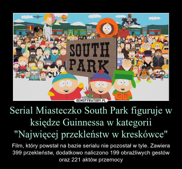 """Serial Miasteczko South Park figuruje w księdze Guinnessa w kategorii """"Najwięcej przekleństw w kreskówce"""" – Film, który powstał na bazie serialu nie pozostał w tyle. Zawiera 399 przekleństw, dodatkowo naliczono 199 obraźliwych gestów oraz 221 aktów przemocy"""
