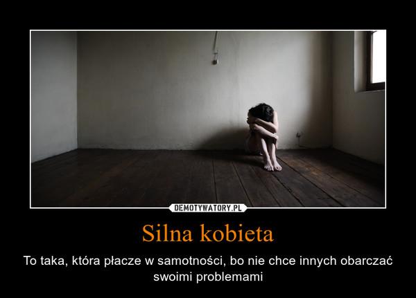Silna kobieta – To taka, która płacze w samotności, bo nie chce innych obarczać swoimi problemami