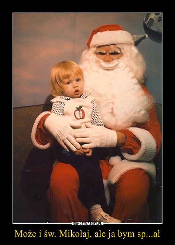 Może i św. Mikołaj, ale ja bym sp...ał –