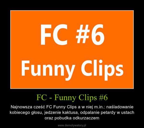 FC - Funny Clips #6 – Najnowsza cześć FC Funny Clips a w niej m.in.: naśladowanie kobiecego głosu, jedzenie kaktusa, odpalanie petardy w ustach oraz pobudka odkurzaczem