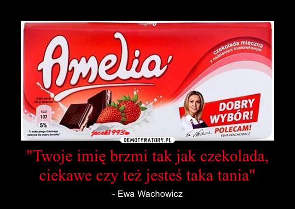 """""""Twoje imię brzmi tak jak czekolada, ciekawe czy też jesteś taka tania"""" – - Ewa Wachowicz"""
