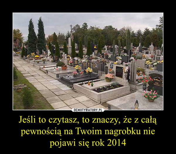 Jeśli to czytasz, to znaczy, że z całą pewnością na Twoim nagrobku nie pojawi się rok 2014 –