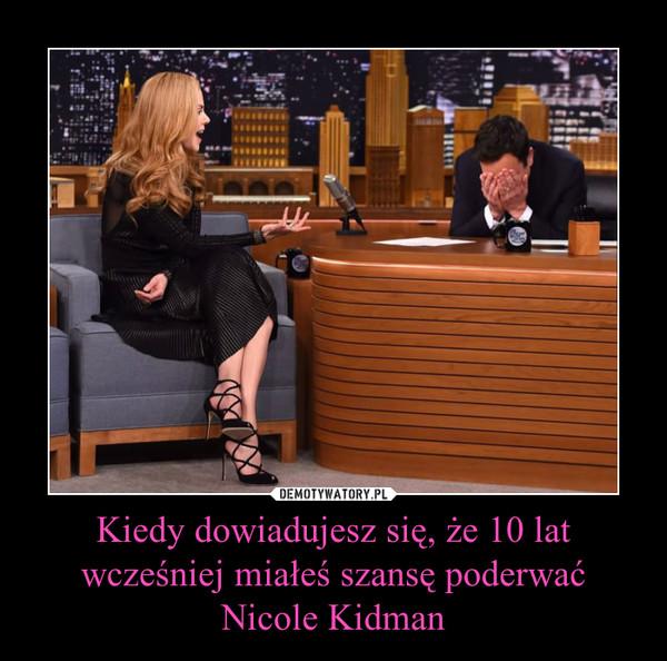 Kiedy dowiadujesz się, że 10 lat wcześniej miałeś szansę poderwać Nicole Kidman –