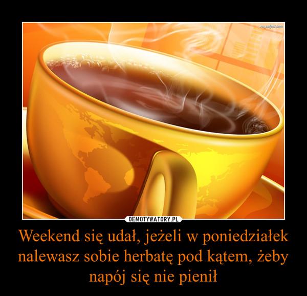 Weekend się udał, jeżeli w poniedziałek nalewasz sobie herbatę pod kątem, żeby napój się nie pienił –
