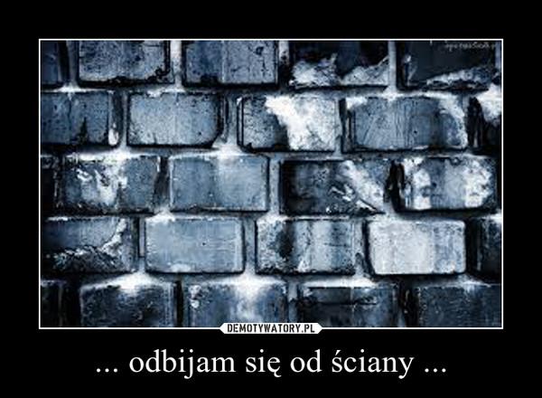 ... odbijam się od ściany ... –