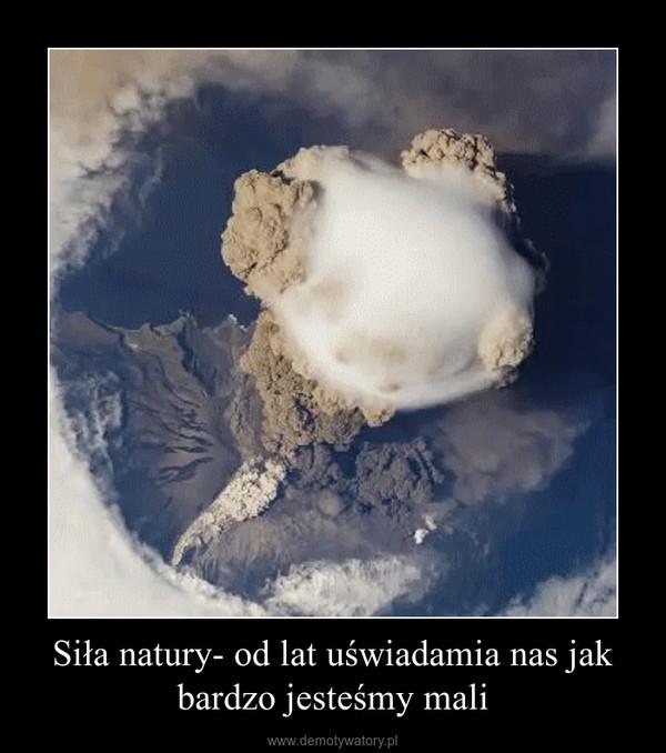 Siła natury- od lat uświadamia nas jak bardzo jesteśmy mali –