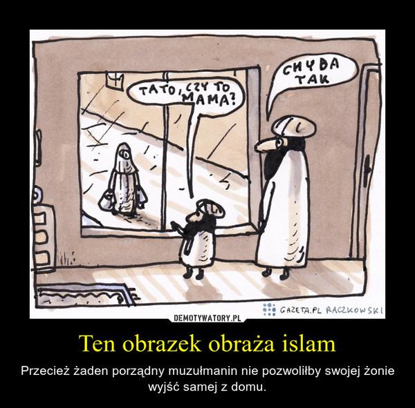 Ten obrazek obraża islam – Przecież żaden porządny muzułmanin nie pozwoliłby swojej żonie wyjść samej z domu.