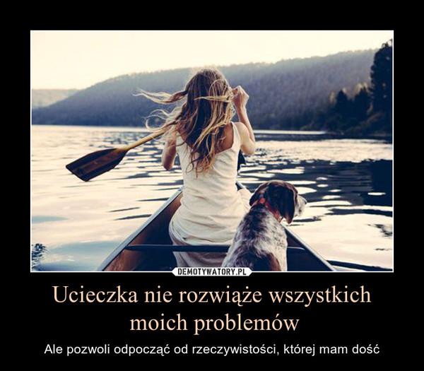 Ucieczka nie rozwiąże wszystkich moich problemów – Ale pozwoli odpocząć od rzeczywistości, której mam dość