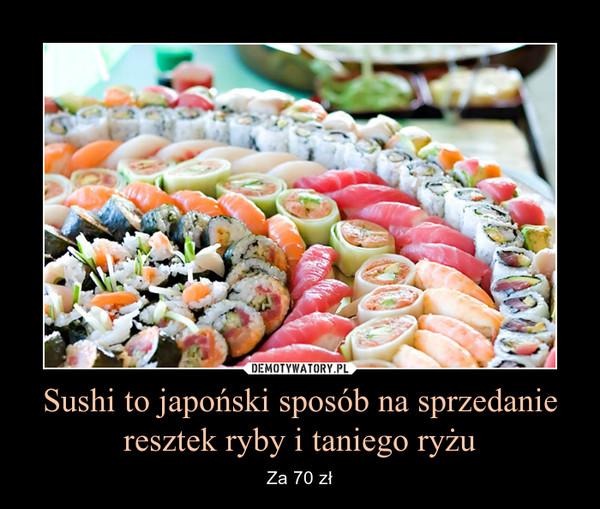 Sushi to japoński sposób na sprzedanie resztek ryby i taniego ryżu – Za 70 zł