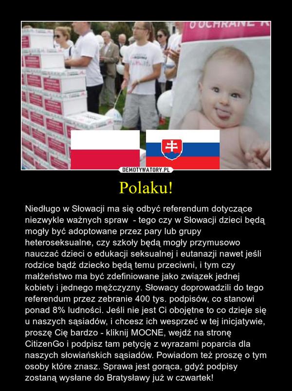 Polaku! – Niedługo w Słowacji ma się odbyć referendum dotyczące niezwykle ważnych spraw  - tego czy w Słowacji dzieci będą mogły być adoptowane przez pary lub grupy heteroseksualne, czy szkoły będą mogły przymusowo nauczać dzieci o edukacji seksualnej i eutanazji nawet jeśli rodzice bądź dziecko będą temu przeciwni, i tym czy małżeństwo ma być zdefiniowane jako związek jednej kobiety i jednego mężczyzny. Słowacy doprowadzili do tego referendum przez zebranie 400 tys. podpisów, co stanowi ponad 8% ludności. Jeśli nie jest Ci obojętne to co dzieje się u naszych sąsiadów, i chcesz ich wesprzeć w tej inicjatywie, proszę Cię bardzo - kliknij MOCNE, wejdź na stronę CitizenGo i podpisz tam petycję z wyrazami poparcia dla naszych słowiańskich sąsiadów. Powiadom też proszę o tym osoby które znasz. Sprawa jest gorąca, gdyż podpisy zostaną wysłane do Bratysławy już w czwartek!