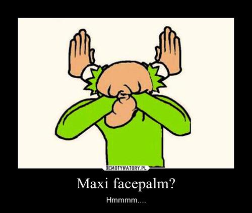 Maxi facepalm?