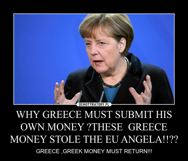 WHY GREECE MUST SUBMIT HIS OWN MONEY ?THESE  GREECE MONEY STOLE THE EU ANGELA!!?? – GREECE ,GREEK MONEY MUST RETURN!!!