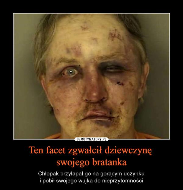 Ten facet zgwałcił dziewczynę swojego bratanka – Chłopak przyłapał go na gorącym uczynkui pobił swojego wujka do nieprzytomności