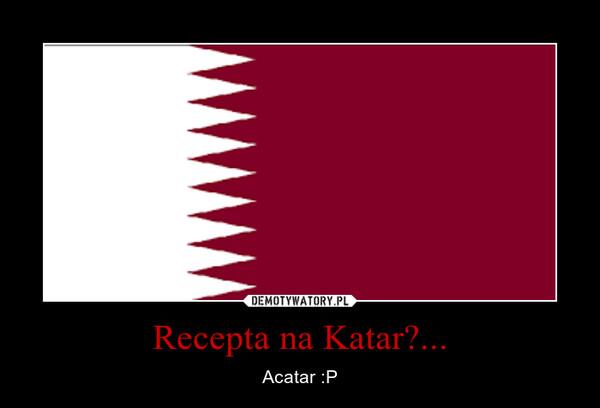 Recepta na Katar?... – Acatar :P