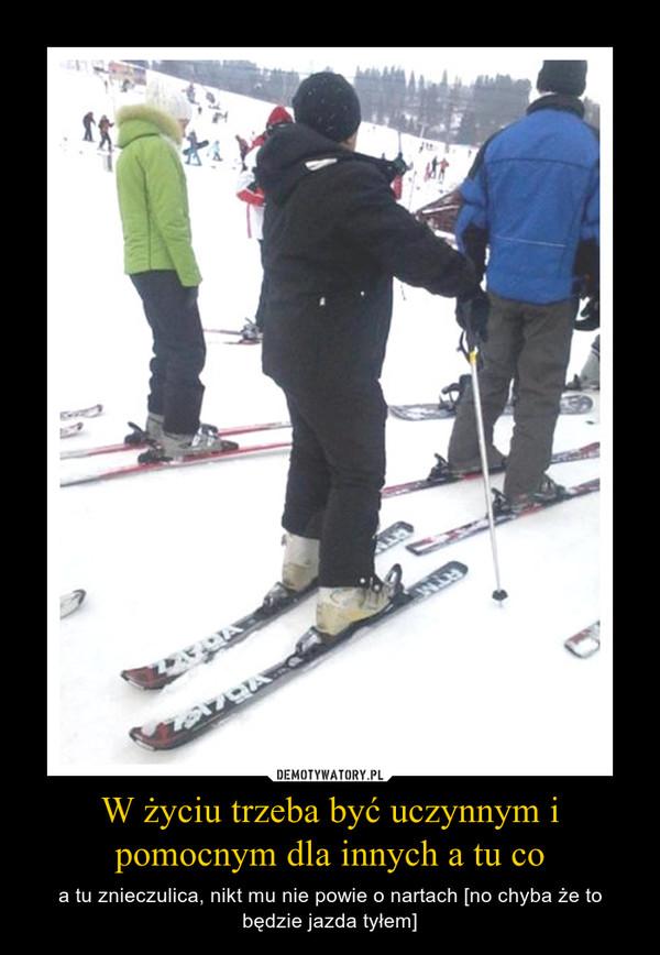 W życiu trzeba być uczynnym i pomocnym dla innych a tu co – a tu znieczulica, nikt mu nie powie o nartach [no chyba że to będzie jazda tyłem]