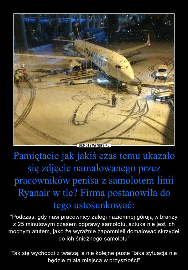"""Pamiętacie jak jakiś czas temu ukazało się zdjęcie namalowanego przez pracowników penisa z samolotem linii Ryanair w tle? Firma postanowiła do tego ustosunkować: – """"Podczas, gdy nasi pracownicy załogi naziemnej górują w branży z 25 minutowym czasem odprawy samolotu, sztuka nie jest ich mocnym atutem, jako że wyraźnie zapomnieli domalować skrzydeł do ich śnieżnego samolotu""""Tak się wychodzi z twarzą, a nie kolejne puste """"taka sytuacja nie będzie miała miejsca w przyszłości"""""""