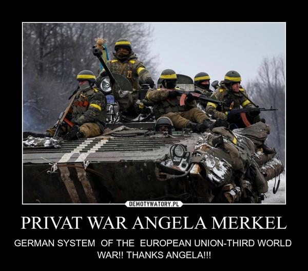 PRIVAT WAR ANGELA MERKEL – GERMAN SYSTEM  OF THE  EUROPEAN UNION-THIRD WORLD  WAR!! THANKS ANGELA!!!