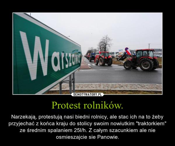 """Protest rolników. – Narzekają, protestują nasi biedni rolnicy, ale stac ich na to żeby przyjechać z końca kraju do stolicy swoim nowiutkim """"traktorkiem"""" ze średnim spalaniem 25l/h. Z całym szacunkiem ale nie osmieszajcie sie Panowie."""