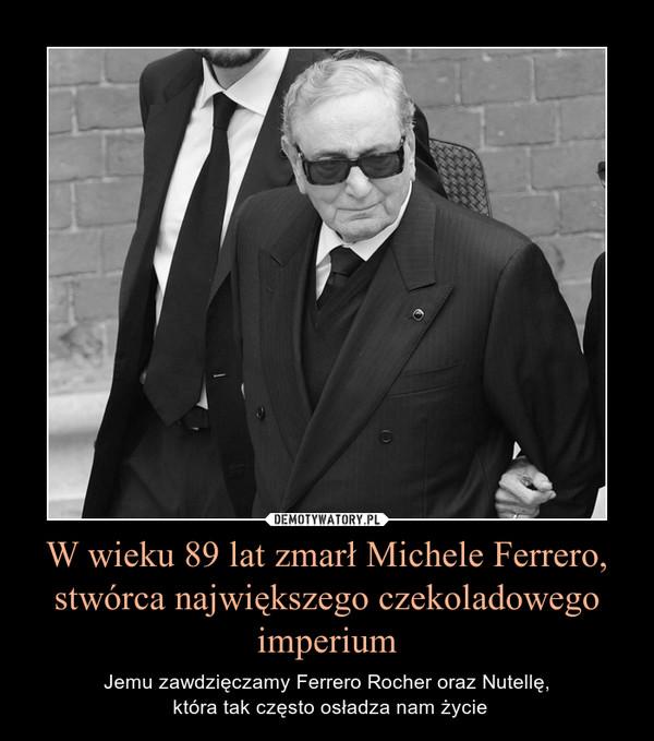 W wieku 89 lat zmarł Michele Ferrero, stwórca największego czekoladowego imperium – Jemu zawdzięczamy Ferrero Rocher oraz Nutellę, która tak często osładza nam życie