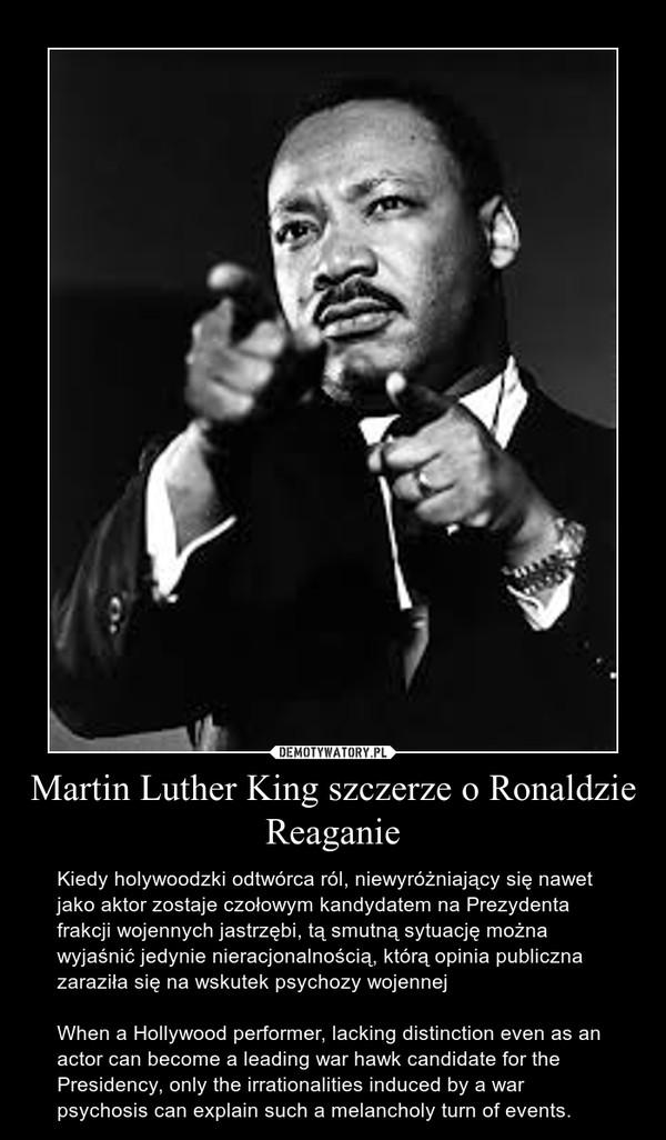 Martin Luther King szczerze o Ronaldzie Reaganie – Kiedy holywoodzki odtwórca ról, niewyróżniający się nawet jako aktor zostaje czołowym kandydatem na Prezydenta frakcji wojennych jastrzębi, tą smutną sytuację można wyjaśnić jedynie nieracjonalnością, którą opinia publiczna zaraziła się na wskutek psychozy wojennejWhen a Hollywood performer, lacking distinction even as an actor can become a leading war hawk candidate for the Presidency, only the irrationalities induced by a war psychosis can explain such a melancholy turn of events.