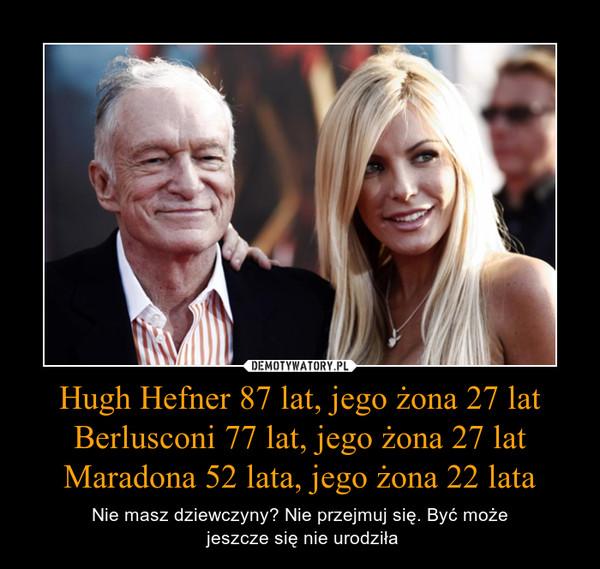 Hugh Hefner 87 lat, jego żona 27 latBerlusconi 77 lat, jego żona 27 latMaradona 52 lata, jego żona 22 lata – Nie masz dziewczyny? Nie przejmuj się. Być może jeszcze się nie urodziła