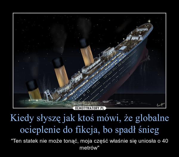 """Kiedy słyszę jak ktoś mówi, że globalne ocieplenie do fikcja, bo spadł śnieg – """"Ten statek nie może tonąć, moja część właśnie się uniosła o 40 metrów"""""""