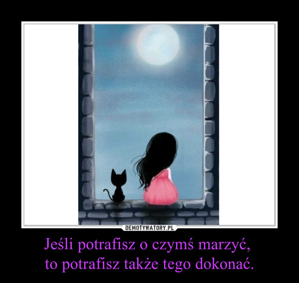 Jeśli potrafisz o czymś marzyć, to potrafisz także tego dokonać. –