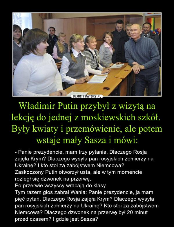 W³adimir Putin przyby³ z wizyt± na lekcjê do jednej z moskiewskich szkó³.   By³y kwiaty i przemówienie, ale potem wstaje ma³y Sasza i mówi: – - Panie prezydencie, mam trzy pytania. Dlaczego Rosja zajê³a Krym? Dlaczego wysy³a pan rosyjskich ¿o³nierzy na Ukrainê? I kto stoi za zabójstwem Niemcowa?   Zaskoczony Putin otworzy³ usta, ale w tym momencie rozleg³ siê dzwonek na przerwê.   Po przerwie wszyscy wracaj± do klasy.   Tym razem g³os zabra³ Wania: Panie prezydencie, ja mam piêæ pytañ. Dlaczego Rosja zajê³a Krym? Dlaczego wysy³a pan rosyjskich ¿o³nierzy na Ukrainê? Kto stoi za zabójstwem Niemcowa? Dlaczego dzwonek na przerwê by³ 20 minut przed czasem? I gdzie jest Sasza?