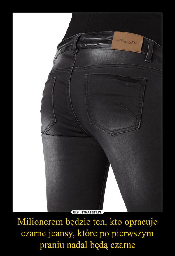 Milionerem będzie ten, kto opracuje czarne jeansy, które po pierwszym praniu nadal będą czarne –