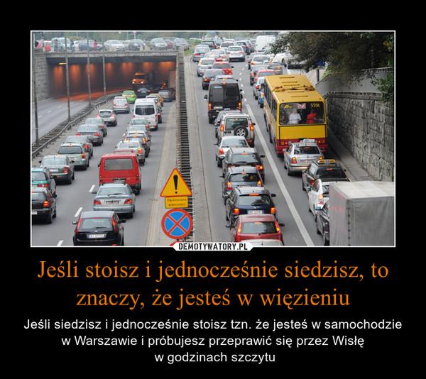 Jeśli stoisz i jednocześnie siedzisz, to znaczy, że jesteś w więzieniu – Jeśli siedzisz i jednocześnie stoisz tzn. że jesteś w samochodzie w Warszawie i próbujesz przeprawić się przez Wisłę w godzinach szczytu