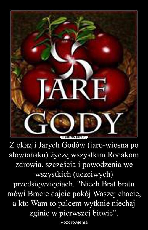 """Z okazji Jarych Godów (jaro-wiosna po słowiańsku) życzę wszystkim Rodakom zdrowia, szczęścia i powodzenia we wszystkich (uczciwych) przedsięwzięciach. """"Niech Brat bratu mówi Bracie dajcie pokój Waszej chacie, a kto Wam to palcem wytknie niechaj zgini"""