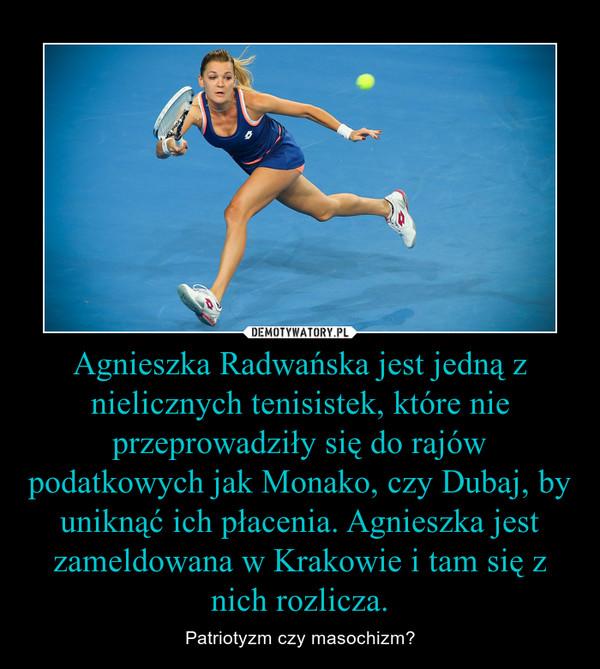 Agnieszka Radwańska jest jedną z nielicznych tenisistek, które nie przeprowadziły się do rajów podatkowych jak Monako, czy Dubaj, by uniknąć ich płacenia. Agnieszka jest zameldowana w Krakowie i tam się z nich rozlicza. – Patriotyzm czy masochizm?