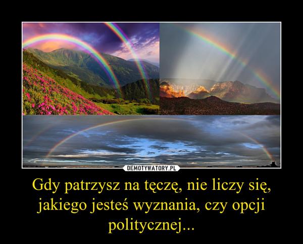 Gdy patrzysz na tęczę, nie liczy się, jakiego jesteś wyznania, czy opcji politycznej... –