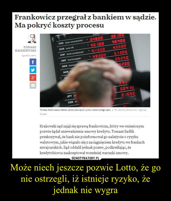 Może niech jeszcze pozwie Lotto, że go nie ostrzegli, iż istnieje ryzyko, że jednak nie wygra –