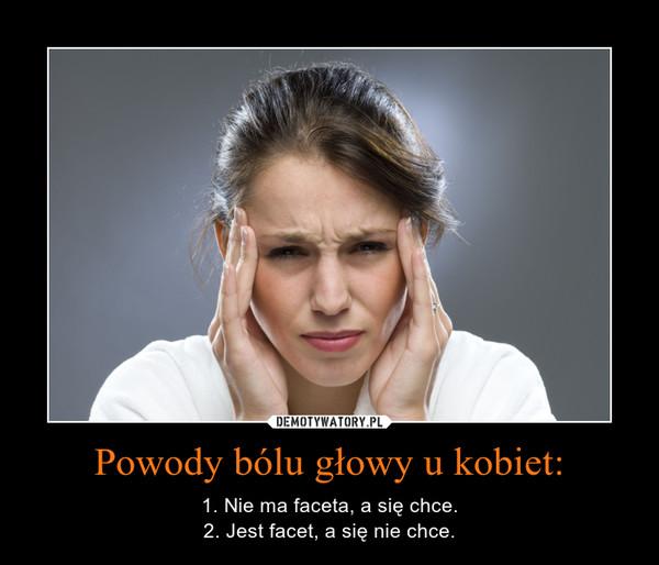 Powody bólu głowy u kobiet: – 1. Nie ma faceta, a się chce.2. Jest facet, a się nie chce.