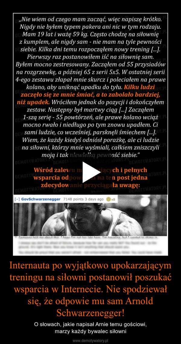 Internauta po wyjątkowo upokarzającym treningu na siłowni postanowił poszukać wsparcia w Internecie. Nie spodziewał się, że odpowie mu sam Arnold Schwarzenegger!