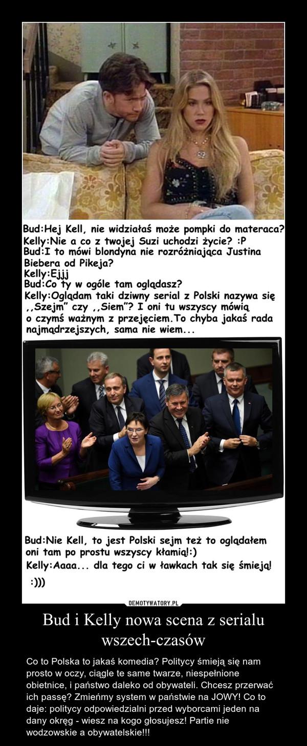 Bud i Kelly nowa scena z serialu wszech-czasów – Co to Polska to jakaś komedia? Politycy śmieją się nam prosto w oczy, ciągle te same twarze, niespełnione obietnice, i państwo daleko od obywateli. Chcesz przerwać ich passę? Zmieńmy system w państwie na JOWY! Co to daje: politycy odpowiedzialni przed wyborcami jeden na dany okręg - wiesz na kogo głosujesz! Partie nie wodzowskie a obywatelskie!!!
