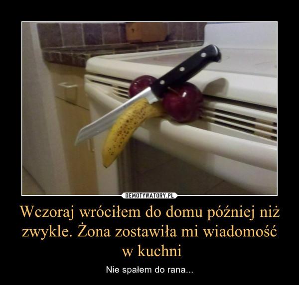Wczoraj wróciłem do domu później niż zwykle. Żona zostawiła mi wiadomość w kuchni – Nie spałem do rana...